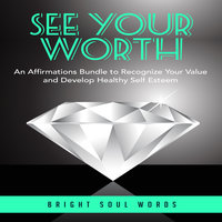 See Your Worth: An Affirmations Bundle to Recognize Your Value and Develop Healthy Self Esteem - Bright Soul Words