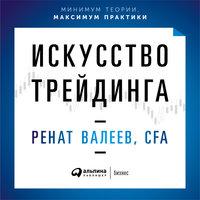 Искусство трейдинга: Практические рекомендации для трейдеров с опытом - Ренат Валеев