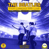 The Beatles: From Liverpool with Love– The Lost Press Conference Collection - Geoffrey Giuliano