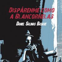 Dispárenme como a Blancornelas - Daniel Salinas Basave