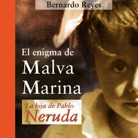 El enigma de Malva Marina: la hija de Pablo Neruda - Bernardo Reyes