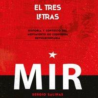 El tres letras: historia y contexto del Movimiento de Izquierda Revolucionaria (MIR) - Sergio Salinas