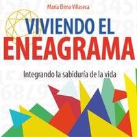 Viviendo el eneagrama: integrando la sabiduría de la vida - María Elena Villaseca