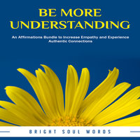 Be More Understanding: An Affirmations Bundle to Increase Empathy and Experience Authentic Connections - Bright Soul Words