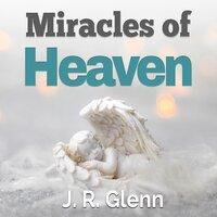 Miracles of Heaven - J. R. Glenn