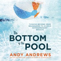The Bottom of the Pool: Thinking Beyond Your Boundaries to Achieve Extraordinary Results - Andy Andrews