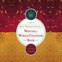 The Busy Woman's Guide to Writing a World-Changing Book - Cynthia Morris
