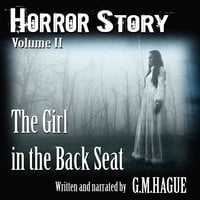 Horror Story Volume II: The Girl In The Back Seat - G.M.Hague