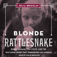 Blonde Rattlesnake: Burmah Adams, Tom White, and the 1933 Crime Spree that Terrorized Los Angeles - Julia Bricklin