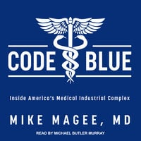 Code Blue: Inside America's Medical Industrial Complex - Mike Magee