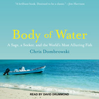 Body of Water: A Sage, a Seeker, and the World's Most Alluring Fish - Chris Dombrowski