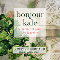 Bonjour Kale: A Memoir of Paris, Love, and Recipes - Kristen Beddard