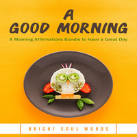 A Good Morning: A Morning Affirmations Bundle to Have a Great Day - Bright Soul Words