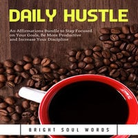 Daily Hustle: An Affirmations Bundle to Stay Focused on Your Goals, Be More Productive and Increase Your Discipline - Bright Soul Words