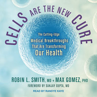Cells Are the New Cure: The Cutting-Edge Medical Breakthroughs That Are Transforming Our Health - Robin L. Smith, Max Gomez