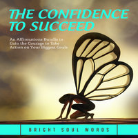 The Confidence to Succeed: An Affirmations Bundle to Gain the Courage to Take Action on Your Biggest Goals - Bright Soul Words