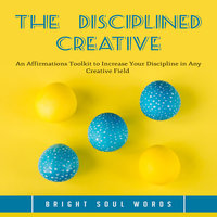 The Disciplined Creative: An Affirmations Toolkit to Increase Your Discipline in Any Creative Field - Bright Soul Words