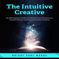 The Intuitive Creative: An Affirmations Toolkit to Enhance Your Intuition as a Creative Person and Practice Creative Freedom - Bright Soul Words