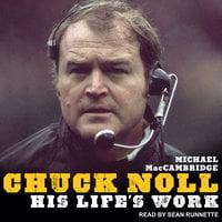 Chuck Noll: His Life's Work - Michael MacCambridge