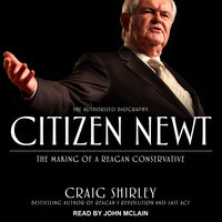 Citizen Newt: The Making of a Reagan Conservative - Craig Shirley