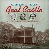 Goat Castle: A True Story of Murder, Race, and the Gothic South - Karen L. Cox