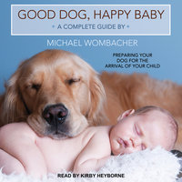 Good Dog, Happy Baby: Preparing Your Dog for the Arrival of Your Child - Michael Wombacher