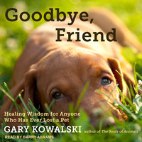 Goodbye, Friend: Healing Wisdom for Anyone Who Has Ever Lost a Pet - Gary Kowalski