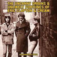 The Uncanny Origins & Unlikely Fortunes of Eric Clapton & Cream - Jagannatha Dasa