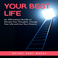 Your Best Life: An Affirmations Bundle to Elevate Your Thoughts, Change Your Life and Live Your Dreams - Bright Soul Words