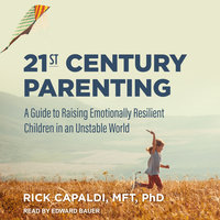 21st Century Parenting: A Guide to Raising Emotionally Resilient Children in an Unstable World - Rick Capaldi