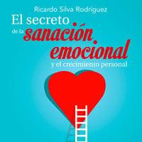El secreto de la sanación emocional y el crecimiento personal - Ricardo Silva