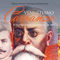 Venustiano Carranza. El hombre tras la Constituición de 1917 - Marco Antonio Mendoza Bustamante