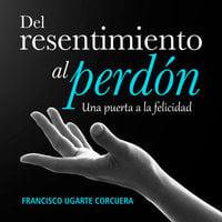 Del resentimiento al perdón - Francisco Ugarte Corcuera