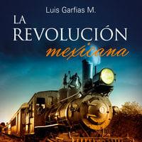 La Revolución Mexicana - Luis M. Garfias