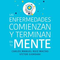 Las enfermedades comienzan y terminan en tu mente - Víctor Giordani, Carlos Manuel Ruiz Macías