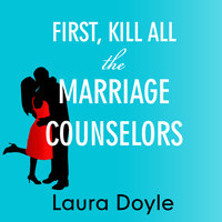First, Kill All the Marriage Counselors: Modern-day Secrets to Being Desired, Cherished, and Adored for Life - Laura Doyle