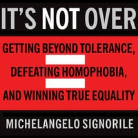 It's Not Over: Getting Beyond Tolerance, Defeating Homophobia, and Winning True Equality - Michelangelo Signorile
