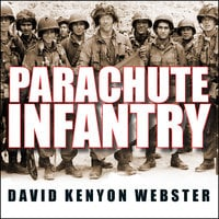 Parachute Infantry: An American Paratrooper's Memoir of D-Day and the Fall of the Third Reich - David Kenyon Webster