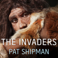 The Invaders: How Humans and Their Dogs Drove Neanderthals to Extinction - Pat Shipman