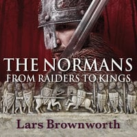 The Normans: From Raiders to Kings - Lars Brownworth