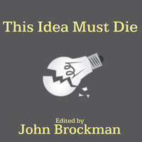 This Idea Must Die: Scientific Theories That Are Blocking Progress - John Brockman