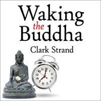 Waking the Buddha: How the Most Dynamic and Empowering Buddhist Movement in History Is Changing Our Concept of Religion - Clark Strand