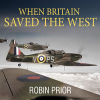 When Britain Saved the West: The Story of 1940 - Robin Prior