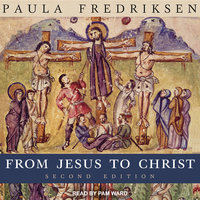 From Jesus to Christ: The Origins of the New Testament Images of Christ, Second Edition - Paula Fredriksen