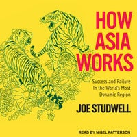 How Asia Works: Success and Failure in the World's Most Dynamic Region - Joe Studwell