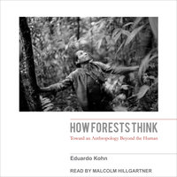 How Forests Think: Toward an Anthropology Beyond the Human - Eduardo Kohn