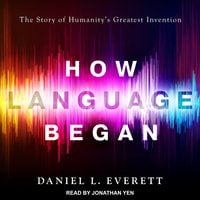 How Language Began: The Story of Humanity's Greatest Invention - Daniel L. Everett