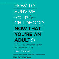 How to Survive Your Childhood Now That You're an Adult: A Path to Authenticity and Awakening - Ira Israel