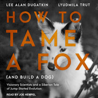 How to Tame a Fox (and Build a Dog): Visionary Scientists and a Siberian Tale of Jump-Started Evolution - Lee Alan Dugatkin,Lyudmila Trut