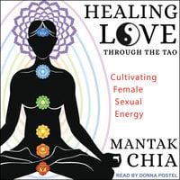 Healing Love through the Tao: Cultivating Female Sexual Energy - Mantak Chia